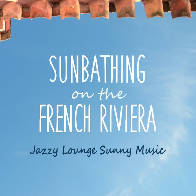Couverture de Sunbathing on the French Riviera - Jazzy Lounge Sunny Music