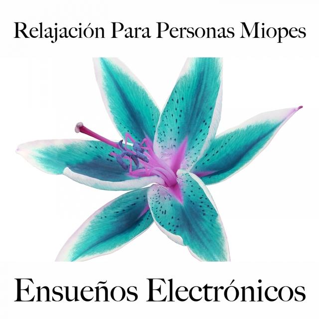 Relajación Para Personas Miopes: Ensueños Electrónicos - La Mejor Música Para Relajarse
