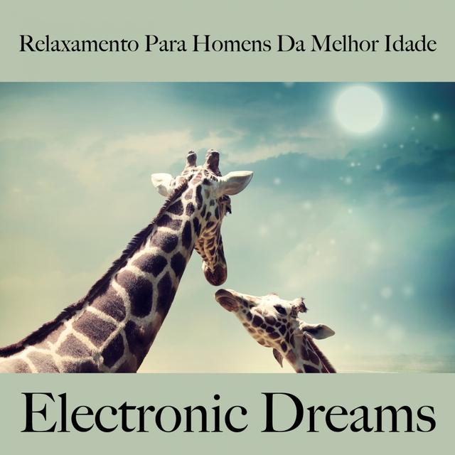 Relaxamento Para Homens Da Melhor Idade: Electronic Dreams - A Melhor Música Para Relaxar
