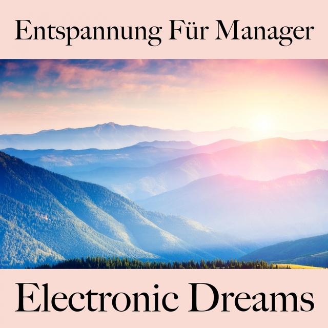 Entspannung Für Manager: Electronic Dreams - Die Beste Musik Zum Entspannen