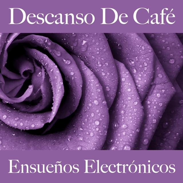 Descanso De Café: Ensueños Electrónicos - La Mejor Música Para Relajarse
