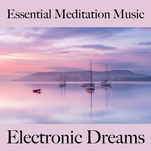 Essential Meditation Music: Electronic Dreams - La Meilleure Musique Pour Se Détendre