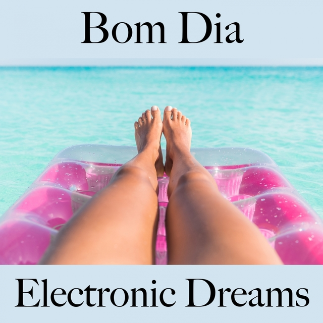 Bom Dia: Electronic Dreams - A Melhor Música Para Relaxar