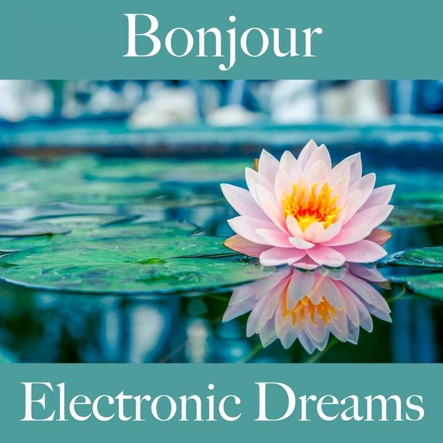 Bonjour: Electronic Dreams - La Meilleure Musique Pour Se Détendre