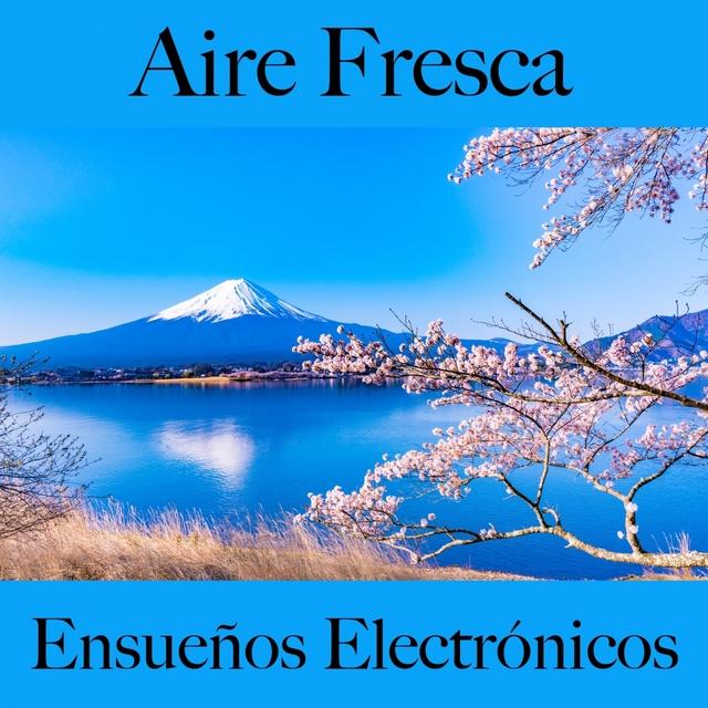Aire Fresca: Ensueños Electrónicos - La Mejor Música Para Descansarse