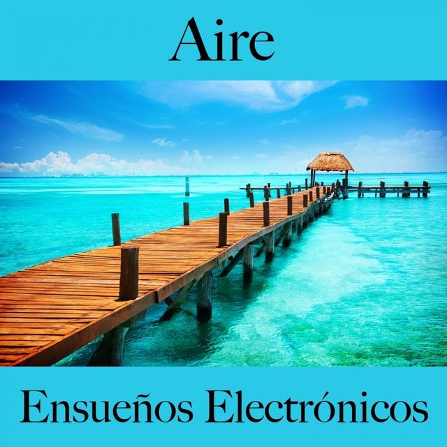 Aire: Ensueños Electrónicos - La Mejor Música Para Descansarse