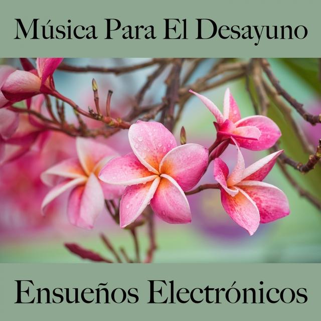 Música Para El Desayuno: Ensueños Electrónicos - Los Mejores Sonidos Para Descancarse
