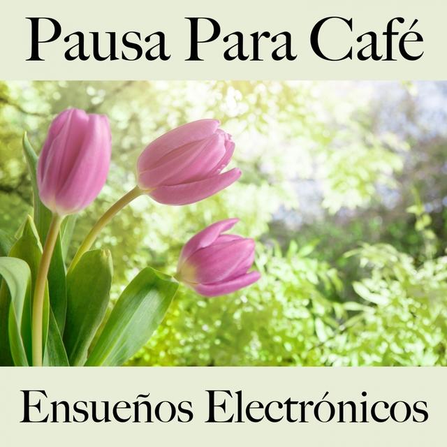 Pausa Para Café: Ensueños Electrónicos - Los Mejores Sonidos Para Descancarse
