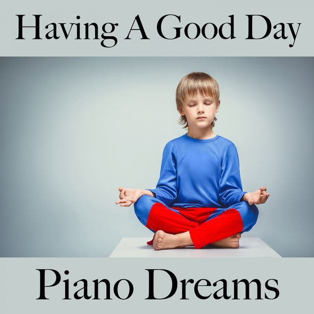 Having A Good Day: Piano Dreams - The Best Music For Relaxation