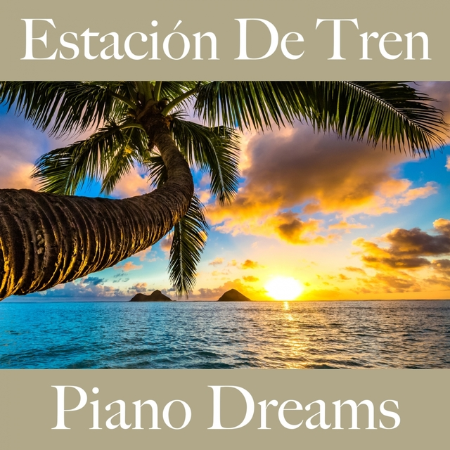 Estación De Tren: Piano Dreams - Los Mejores Sonidos Para Descansarse