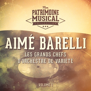 Les grands chefs d'orchestre de variété : Aimé Barelli, Vol. 1 | Aimé Barelli