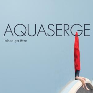Laisse ça être | Aquaserge