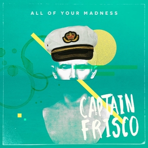 All of Your Madness | Captain Frisco