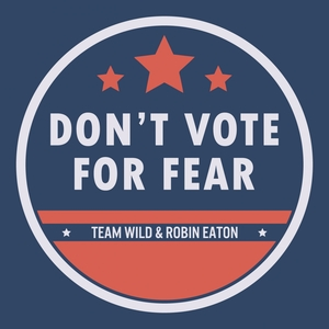 Don't Vote for Fear | Team Wild