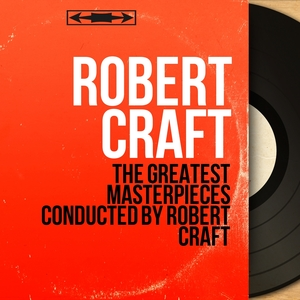 The Greatest Masterpieces Conducted by Robert Craft | Robert Craft