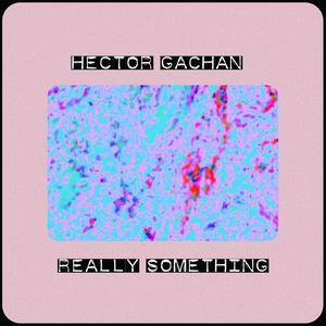Really Something | Hector Gachan