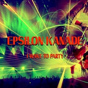 I Want to Party | Epsilon Kanade