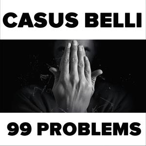 99 Problems | Casus Belli