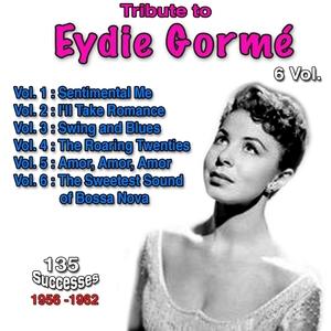 Tribute to Eydie Gormé, 135 Successes - 1956-1962 - Vol. 1: Sentimental Me, Vol. 2: I'll Take Romance, Vol. 3: Swing and Blues, Vol. 4: The Roaring Twenties, Vol. 5: Amor, Amor, Amor, Vol. 6: The Sweetest Sound of Bossa Nova  