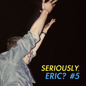 Seriously, Eric? #5 | Rozi Plain