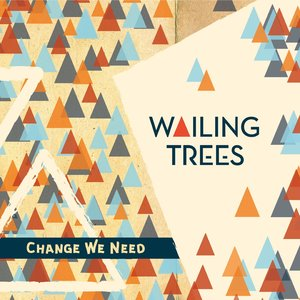 Change We Need   Wailing Trees