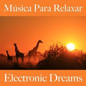 Música Para Relaxar: Electronic Dreams - A Melhor Música Para Relaxar | Tinto Verde