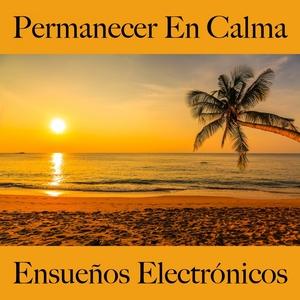 Permanecer En Calma: Ensueños Electrónicos - La Mejor Música Para Relajarse | Tinto Verde