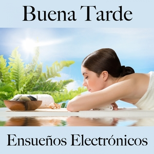 Buena Tarde: Ensueños Electrónicos - La Mejor Música Para Descansarse | Tinto Verde