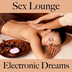 Sex Lounge: Electronic Dreams - The Best Music For The Sensual Time Together | Tinto Verde