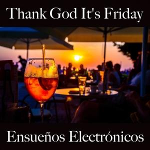Thank God It's Friday: Ensueños Electrónicos - La Mejor Música Para Relajarse | Tinto Verde