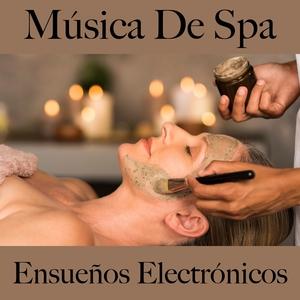Música De Spa: Ensueños Electrónicos - Los Mejores Sonidos Para Descansarse | Tinto Verde