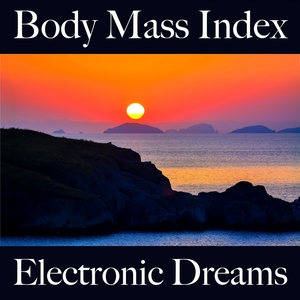 Body Mass Index: Electronic Dreams - The Best Music For Relaxation | Tinto Verde