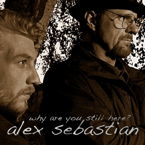 Why Are You Still Here? | alex sebastian