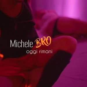 Oggi rimani | Michele BRO