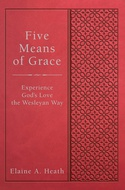Five Means of Grace: Experience God's Love the Wesleyan Way