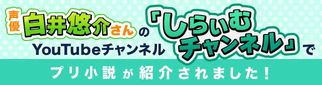 声優 白井悠介さんのYouTubeチャンネルでプリ小説が紹介されました!