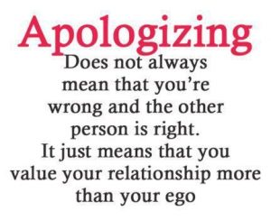 Apologizing Don't always mean that you're wrong and the other person is right. It just means you value the relationship more than your ego.