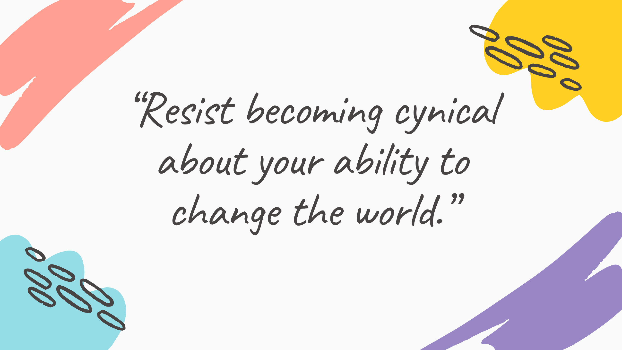"""Resist becoming cynical about your ability to change the world."""