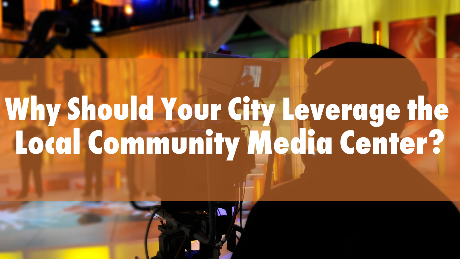 Why Should Your City Leverage the Local Community Media Center_