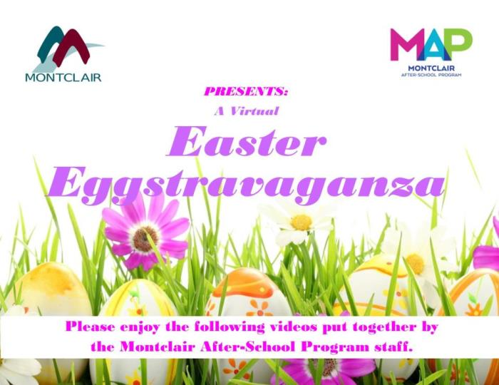 City of Montclair and Montclair After School Program Presents: a Virtual Easter Eggstravaganza! Please enjoy the following videos put together by the Montclair After School Program staff.