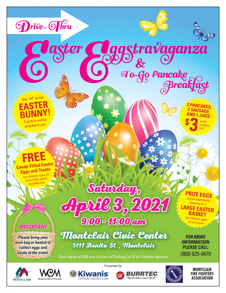 """Drive-Thru Easter Eggstravaganza & To-Go Pancake Breakfast Saturday April 3, 2021, from 9:00-11:00 a.m. at the Montclair Civic Center Parking Lot, 5111 Benito Street, Montclair, CA 91763. Line starts at 9:00 a.m. in front of Parking Lot B (behind the library) on Fremont Avenue. Say """"Hi"""" to the Easter Bunny! A picture will be emailed to you. 2 pancakes, 2 sausages, and 1 juice $3 while supplies last. Free candy-filled easter eggs and treats for children ages 12 and under, while supplies last. Prize eggs and an opportunity drawing for a large easter basket for children ages 12 and under. For more information please call (909) 625-9479. Sponsored by the City of Montclair, the Women's Club of Montclair, Kiwanis Ontario-Montclair, Burrtec Waste Industries, and the Montclair Firefighters Association."""