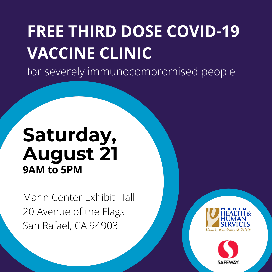 FREE THIRD DOSE COVID-19 VACCINE CLINIC for severely immunocompromised people Saturday, August 21 9AM to 5PM Marin Center Exhibit Hall 20 Avenue of the Flags San Rafael, CA 94903