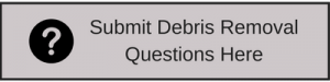 Submit Debris Removal Questions Here