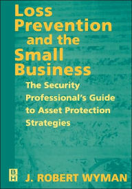 Loss Prevention and the Small Business: The Security Professional's Guide to Asset Protection Strategies