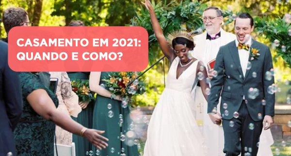 CASAMENTO EM 2021: QUANDO E COMO?