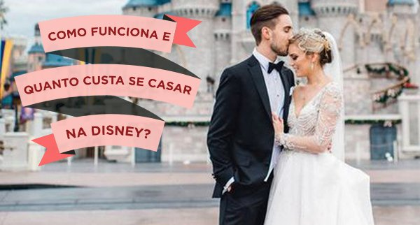 Como funciona e quanto custa casar na Disney?