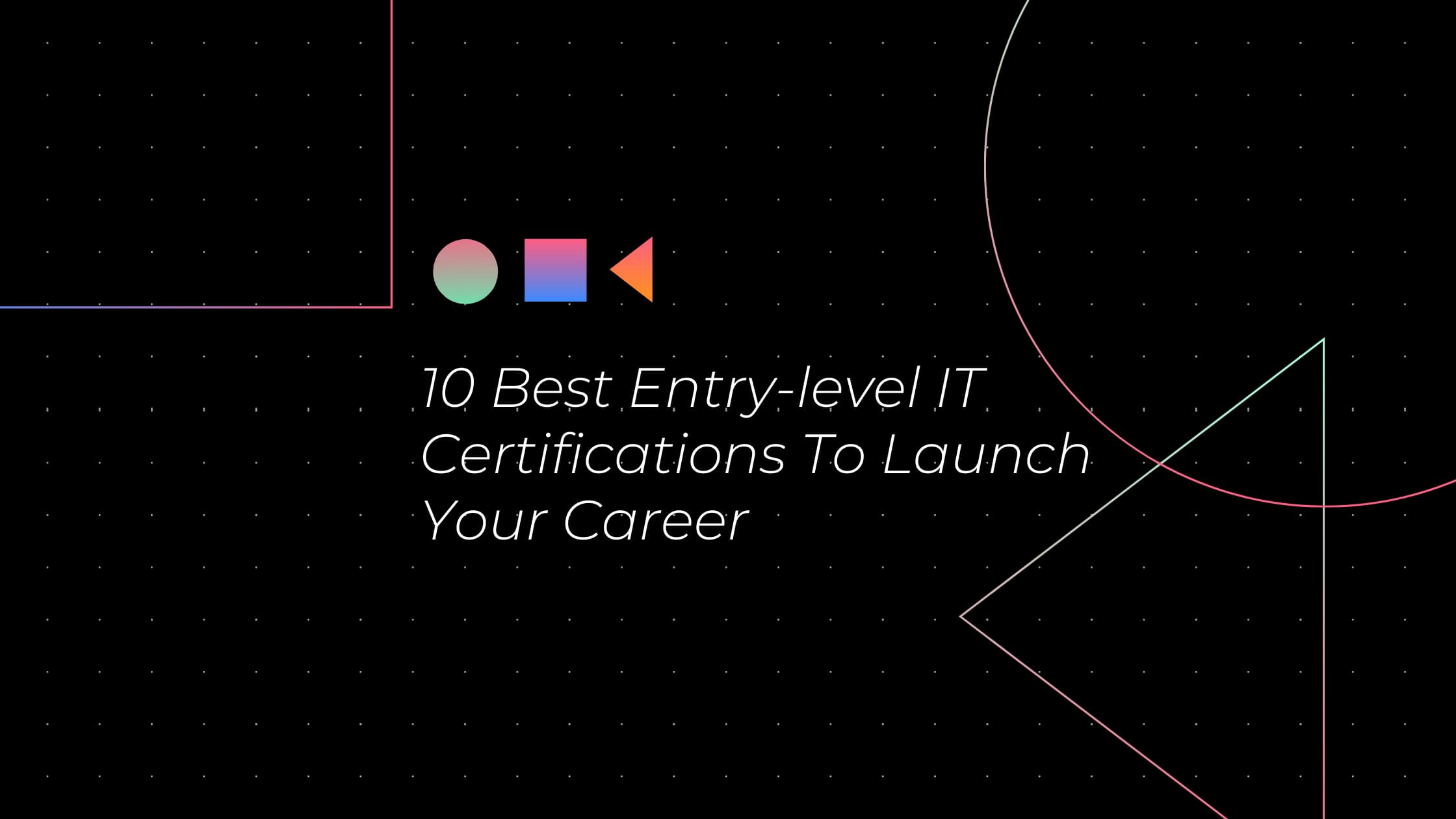 10 Best Entry-level IT Certifications To Launch Your Career