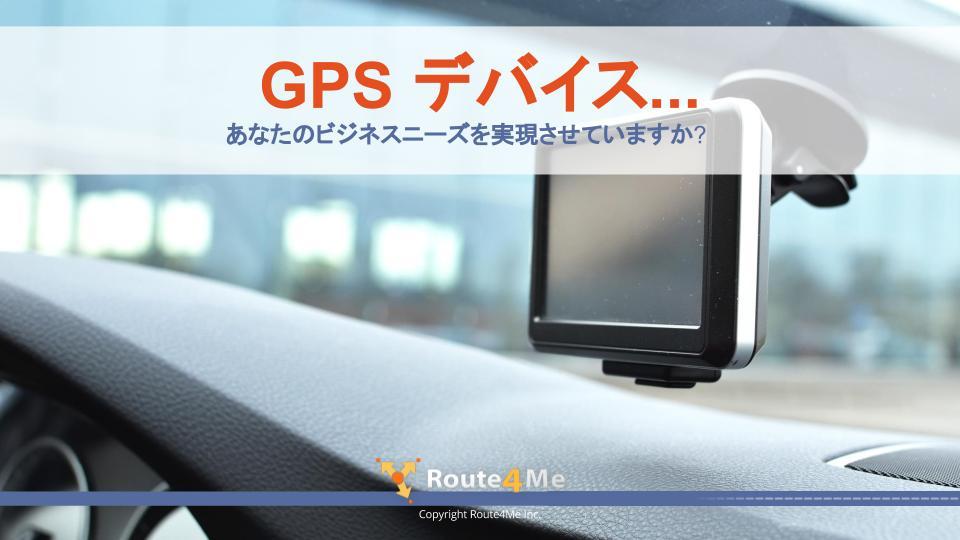 GPS デバイス...あなたのビジネスニーズを実現させていますか?