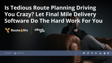 Is Tedious Route Planning Driving You Crazy? Let Final Mile Delivery Software Do The Hard Work For You