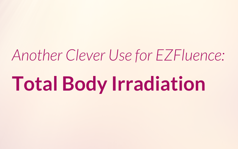 Another Clever Use for EZFluence: Total Body Irradiation